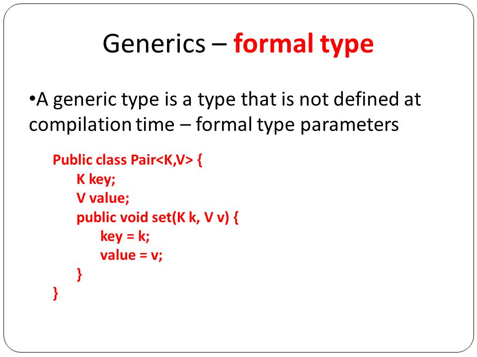 Generics – formal type A generic type is a type that is not defined at compilation time – formal type parameters Public class Pair { K key; V value; public void set(K k, V v) { key = k; value = v; }