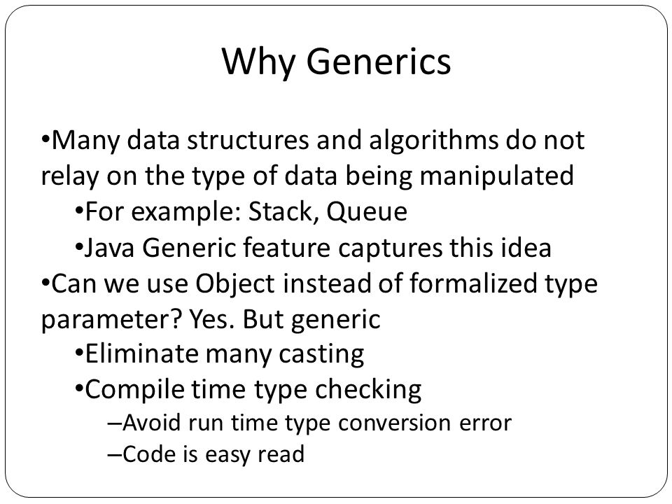 Why Generics Many data structures and algorithms do not relay on the type of data being manipulated For example: Stack, Queue Java Generic feature cap