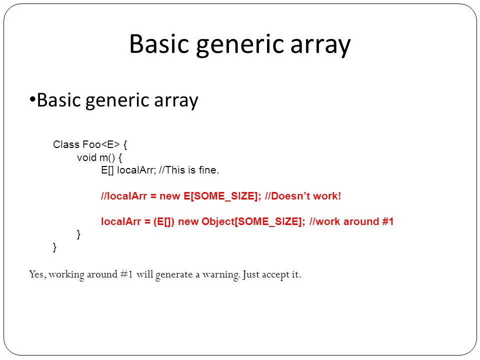 Basic generic array Class Foo { void m() { E[] localArr; //This is fine. //localArr = new E[SOME_SIZE]; //Doesn't work! localArr = (E[]) new Object[SO