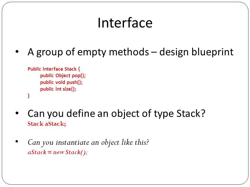 Interface A group of empty methods – design blueprint Public interface Stack { public Object pop(); public void push(); public int size(); } Can you d