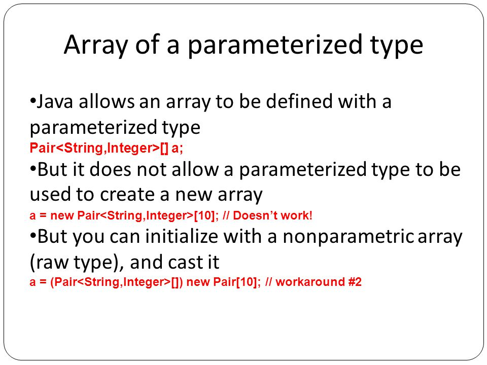 Array of a parameterized type Java allows an array to be defined with a parameterized type Pair [] a; But it does not allow a parameterized type to be