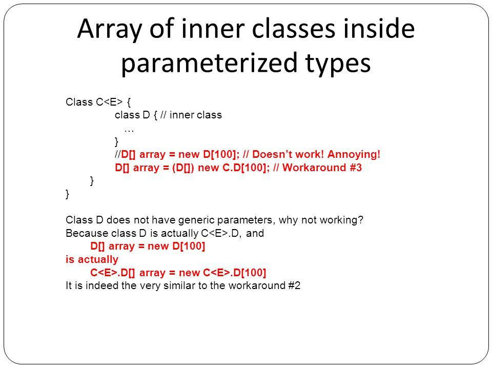 Array of inner classes inside parameterized types Class C { class D { // inner class … } //D[] array = new D[100]; // Doesn't work! Annoying! D[] arra