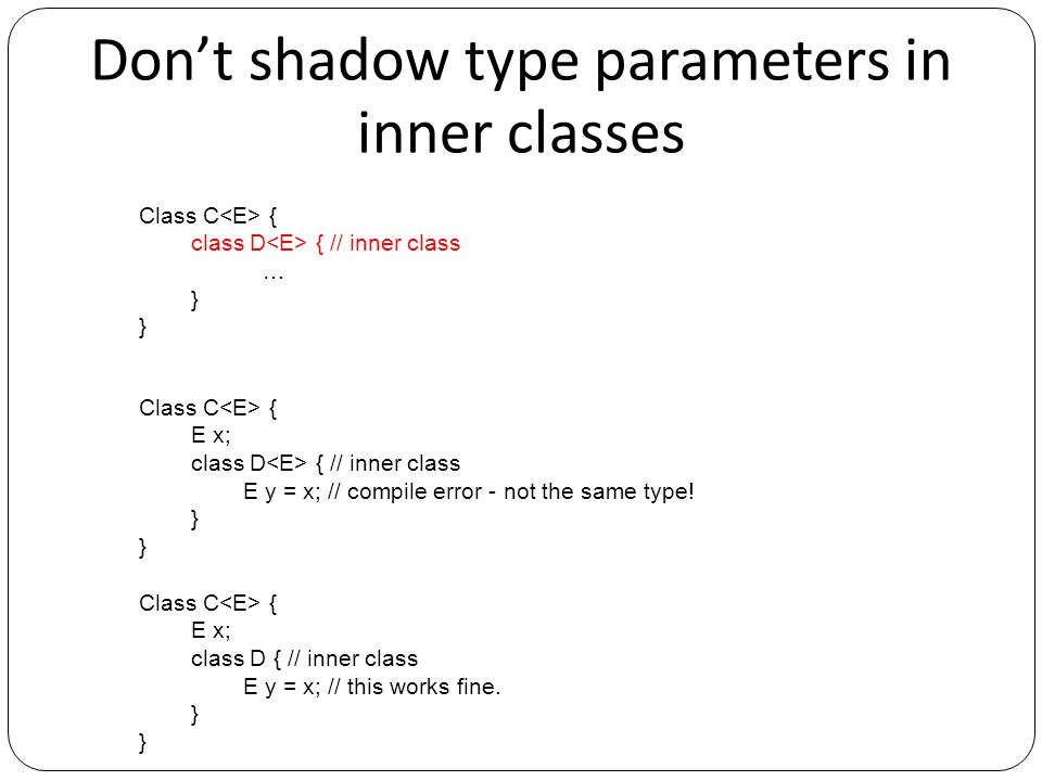 Don't shadow type parameters in inner classes Class C { class D { // inner class … } Class C { E x; class D { // inner class E y = x; // compile error