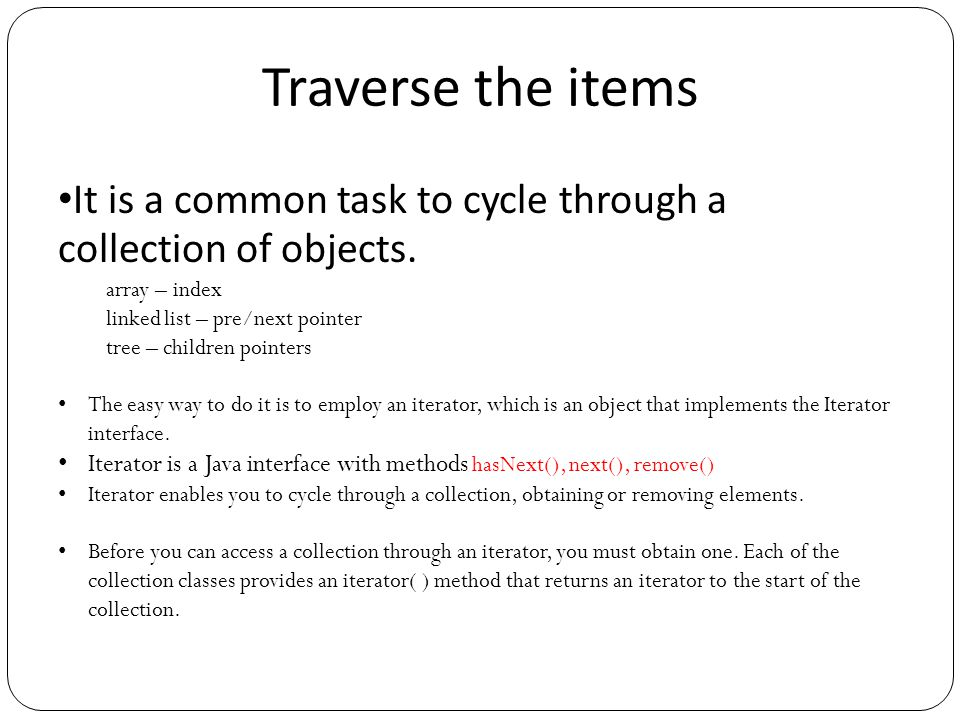 Traverse the items It is a common task to cycle through a collection of objects. array – index linked list – pre/next pointer tree – children pointers