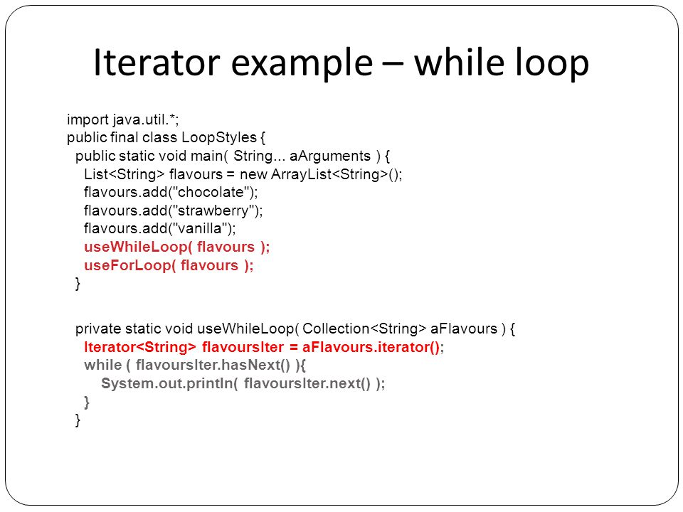 Iterator example – while loop import java.util.*; public final class LoopStyles { public static void main( String... aArguments ) { List flavours = ne