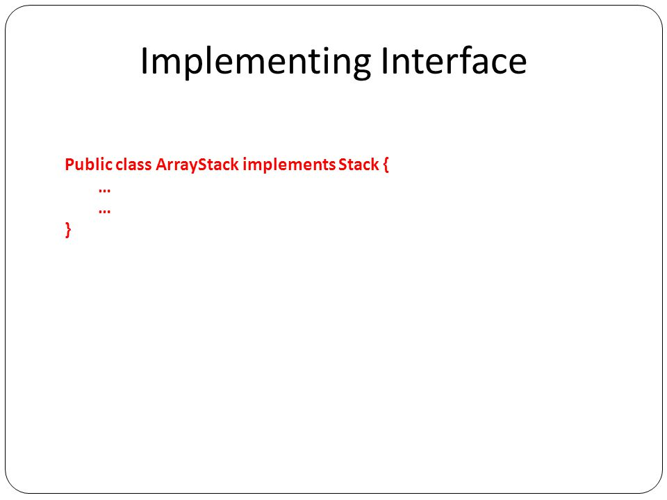 Implementing Interface Public class ArrayStack implements Stack { … }