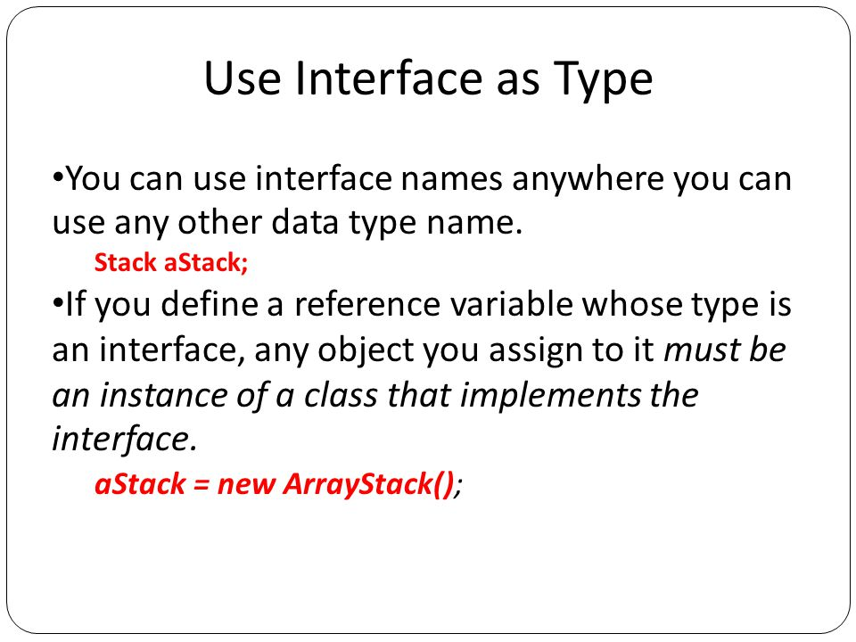 Use Interface as Type You can use interface names anywhere you can use any other data type name.