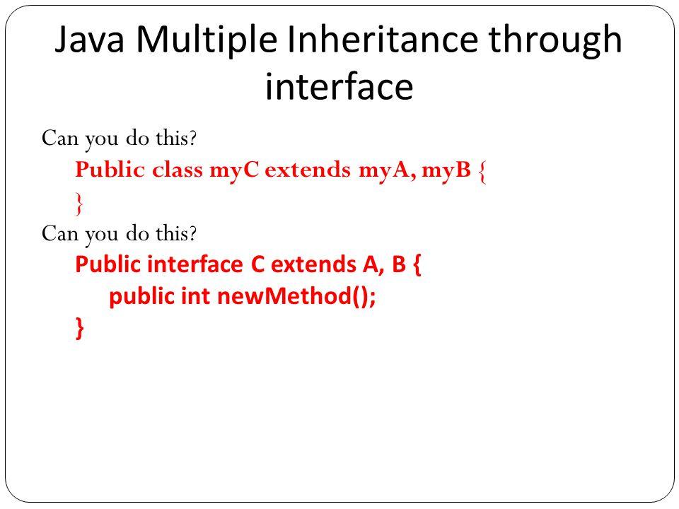 Java Multiple Inheritance through interface Can you do this? Public class myC extends myA, myB { } Can you do this? Public interface C extends A, B {