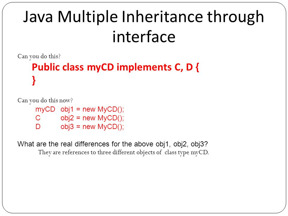 Java Multiple Inheritance through interface Can you do this? Public class myCD implements C, D { } Can you do this now? myCD obj1 = new MyCD(); C obj2