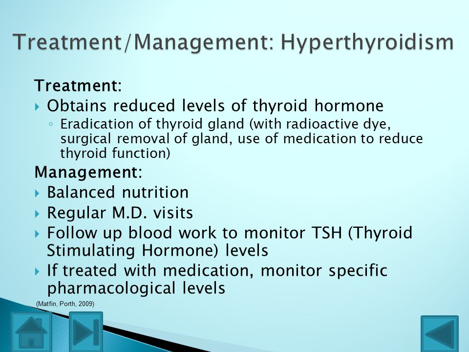 Treatment:  Obtains reduced levels of thyroid hormone ◦ Eradication of thyroid gland (with radioactive dye, surgical removal of gland, use of medication to reduce thyroid function) Management:  Balanced nutrition  Regular M.D.