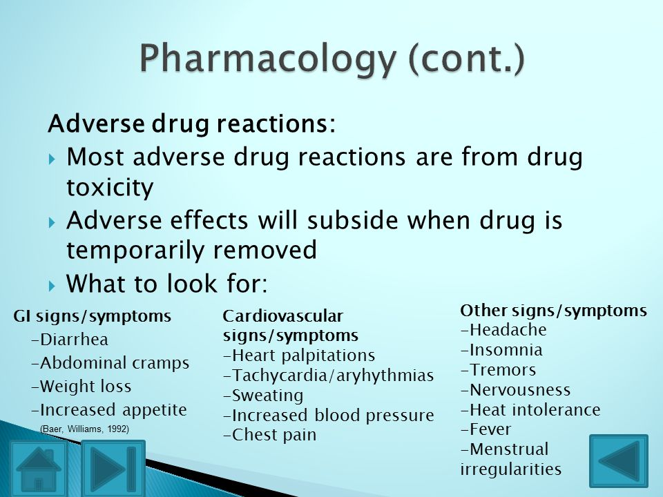 Adverse drug reactions:  Most adverse drug reactions are from drug toxicity  Adverse effects will subside when drug is temporarily removed  What to look for: GI signs/symptoms -Diarrhea -Abdominal cramps -Weight loss -Increased appetite Cardiovascular signs/symptoms -Heart palpitations -Tachycardia/aryhythmias -Sweating -Increased blood pressure -Chest pain Other signs/symptoms -Headache -Insomnia -Tremors -Nervousness -Heat intolerance -Fever -Menstrual irregularities (Baer, Williams, 1992)