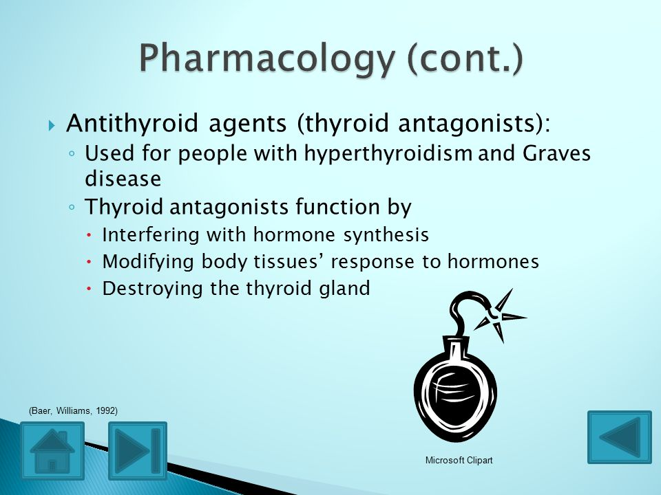  Antithyroid agents (thyroid antagonists): ◦ Used for people with hyperthyroidism and Graves disease ◦ Thyroid antagonists function by  Interfering with hormone synthesis  Modifying body tissues' response to hormones  Destroying the thyroid gland Microsoft Clipart (Baer, Williams, 1992)