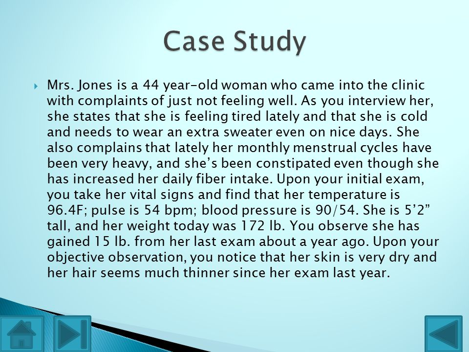  Mrs. Jones is a 44 year-old woman who came into the clinic with complaints of just not feeling well. As you interview her, she states that she is fe