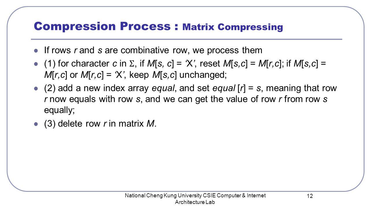 National Cheng Kung University CSIE Computer & Internet Architecture Lab 12 Compression Process : Matrix Compressing