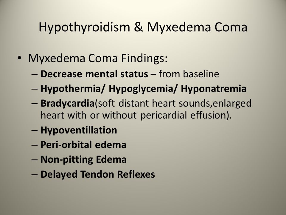 Hypothyroidism & Myxedema Coma Myxedema Coma Findings: – Decrease mental status – from baseline – Hypothermia/ Hypoglycemia/ Hyponatremia – Bradycardia(soft distant heart sounds,enlarged heart with or without pericardial effusion).