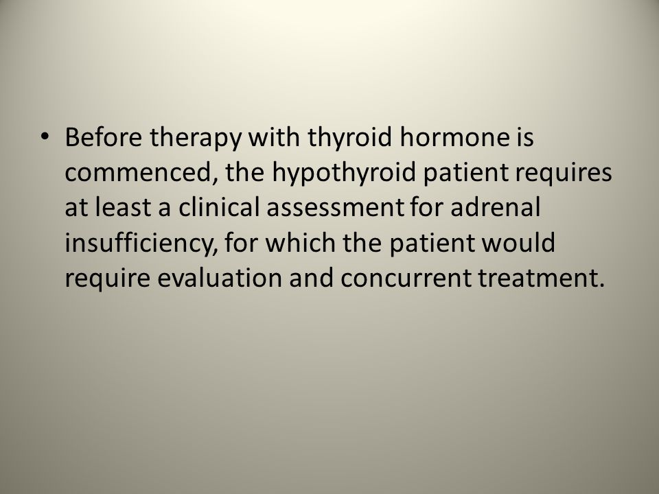 Before therapy with thyroid hormone is commenced, the hypothyroid patient requires at least a clinical assessment for adrenal insufficiency, for which the patient would require evaluation and concurrent treatment.