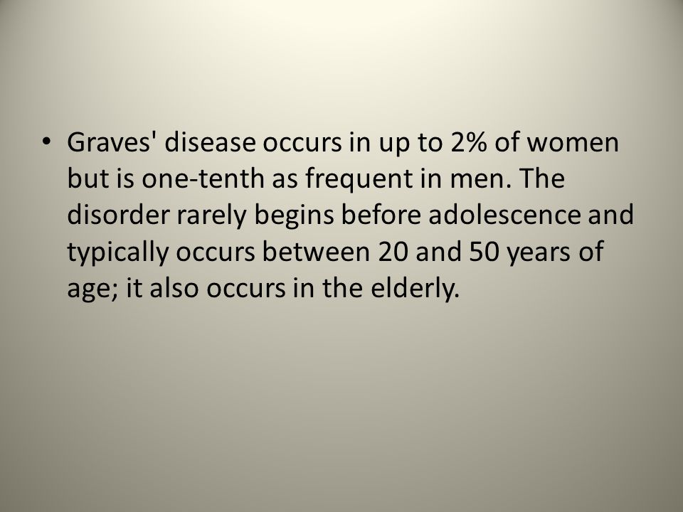Graves disease occurs in up to 2% of women but is one-tenth as frequent in men.