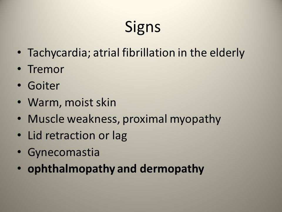 Signs Tachycardia; atrial fibrillation in the elderly Tremor Goiter Warm, moist skin Muscle weakness, proximal myopathy Lid retraction or lag Gynecomastia ophthalmopathy and dermopathy