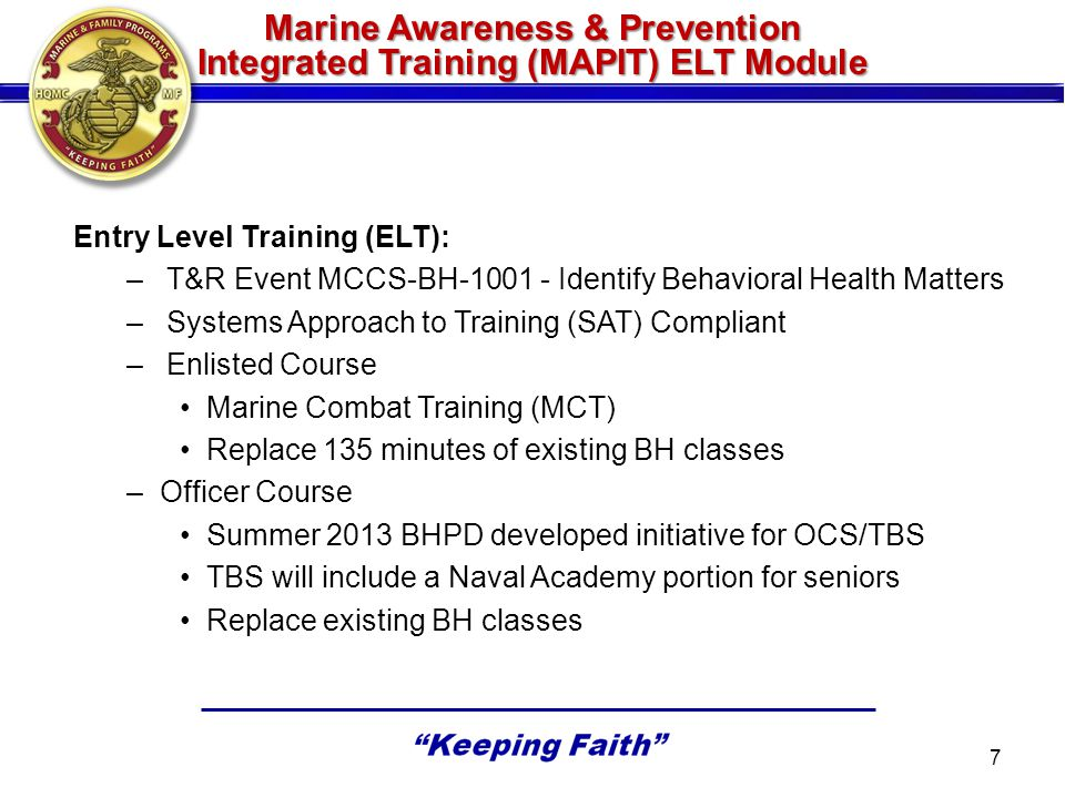Marine Awareness & Prevention Integrated Training (MAPIT) CE Module Continuing Education (CE): –T&R Event MCCS-BH-2001 - Conduct Behavioral Health Mentoring –Systems Approach to Training (SAT) Compliant –Enlisted (EPME): 90 minute training conducted at EPME (Advance or Career Course) –Officer (EWS/TBS): 90 minute training conducted at EWS and TBS 8