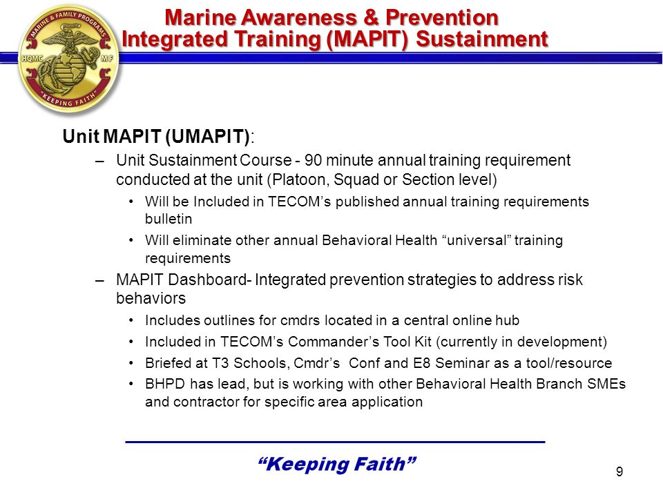 MAPIT Implementation Plan –MAPIT Entry Level Training (ELT) »MCT: Released to TECOM 7 June 2013 »OCS: Release to OCS 15 Aug and TBS 15 Sep 2013 –MAPIT Continuing Education (CE) »EWS: Release to EWS 18 July 2013 »EPME: Release to EPME 30 July 2013 –Unit MAPIT (UMAPIT) »Unit Sustainment Course: FY14 Rollout »MAPIT Dashboard: FY14 Rollout 10