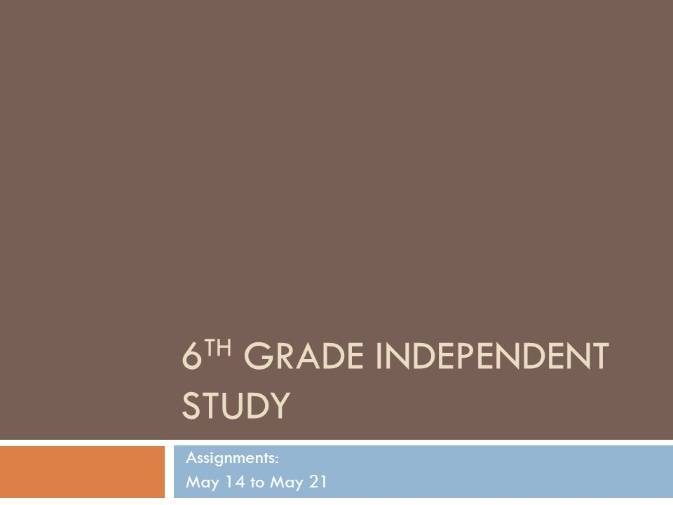 6 TH GRADE INDEPENDENT STUDY Assignments: May 14 to May 21