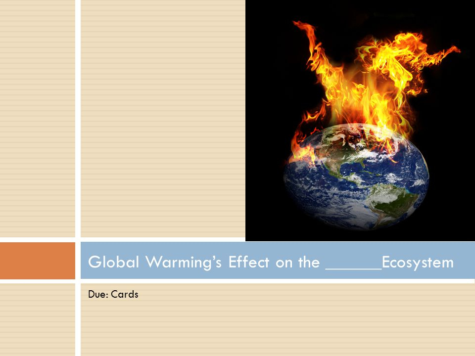 Due: Cards Global Warming's Effect on the ______Ecosystem