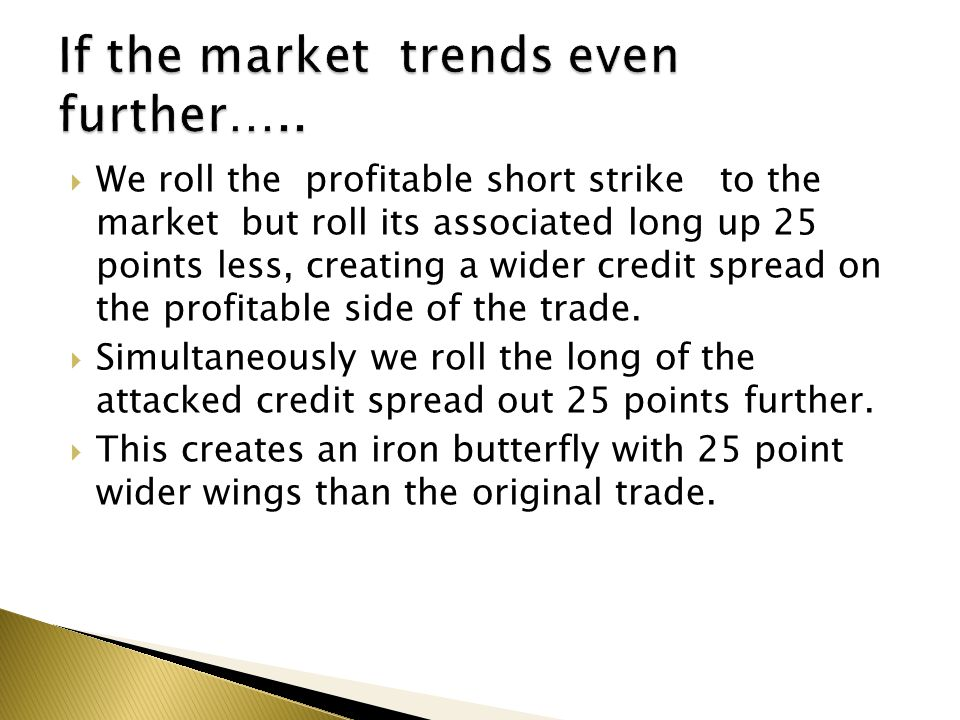  We roll the profitable short strike to the market but roll its associated long up 25 points less, creating a wider credit spread on the profitable side of the trade.