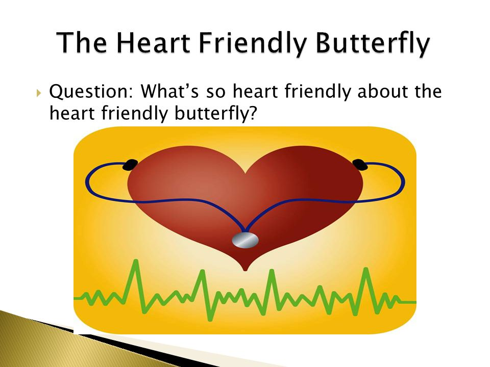  Question: What's so heart friendly about the heart friendly butterfly?