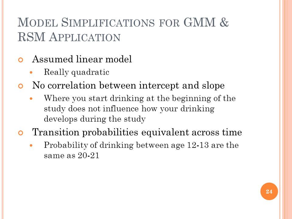 M ODEL S IMPLIFICATIONS FOR GMM & RSM A PPLICATION Assumed linear model Really quadratic No correlation between intercept and slope Where you start drinking at the beginning of the study does not influence how your drinking develops during the study Transition probabilities equivalent across time Probability of drinking between age 12-13 are the same as 20-21 24