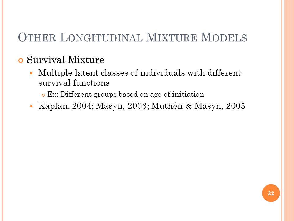 O THER L ONGITUDINAL M IXTURE M ODELS Survival Mixture Multiple latent classes of individuals with different survival functions Ex: Different groups based on age of initiation Kaplan, 2004; Masyn, 2003; Muthén & Masyn, 2005 32