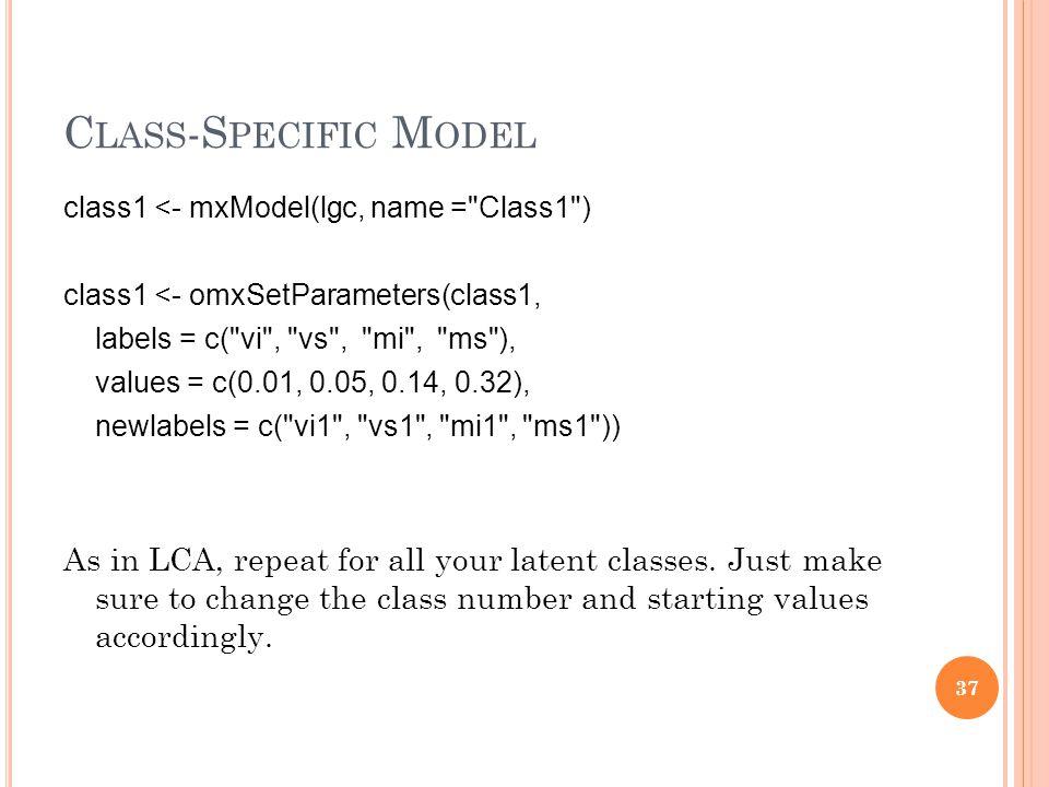 C LASS -S PECIFIC M ODEL class1 <- mxModel(lgc, name = Class1 ) class1 <- omxSetParameters(class1, labels = c( vi , vs , mi , ms ), values = c(0.01, 0.05, 0.14, 0.32), newlabels = c( vi1 , vs1 , mi1 , ms1 )) As in LCA, repeat for all your latent classes.