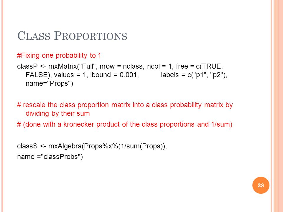 C LASS P ROPORTIONS #Fixing one probability to 1 classP <- mxMatrix( Full , nrow = nclass, ncol = 1, free = c(TRUE, FALSE), values = 1, lbound = 0.001, labels = c( p1 , p2 ), name= Props ) # rescale the class proportion matrix into a class probability matrix by dividing by their sum # (done with a kronecker product of the class proportions and 1/sum) classS <- mxAlgebra(Props%x%(1/sum(Props)), name = classProbs ) 38