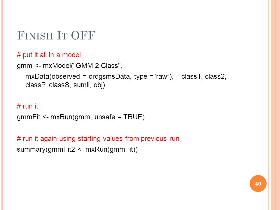 F INISH I T OFF # put it all in a model gmm <- mxModel( GMM 2 Class , mxData(observed = ordgsmsData, type = raw ), class1, class2, classP, classS, sumll, obj) # run it gmmFit <- mxRun(gmm, unsafe = TRUE) # run it again using starting values from previous run summary(gmmFit2 <- mxRun(gmmFit)) 40