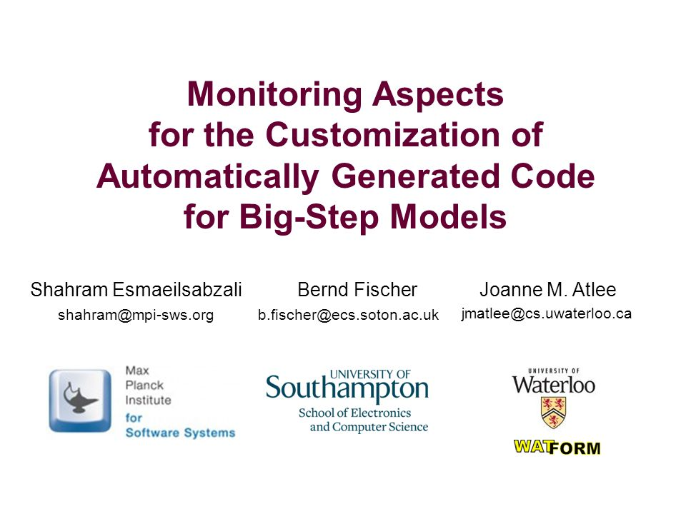 Monitoring Aspects for the Customization of Automatically Generated Code for Big-Step Models Shahram Esmaeilsabzali Bernd Fischer Joanne M.