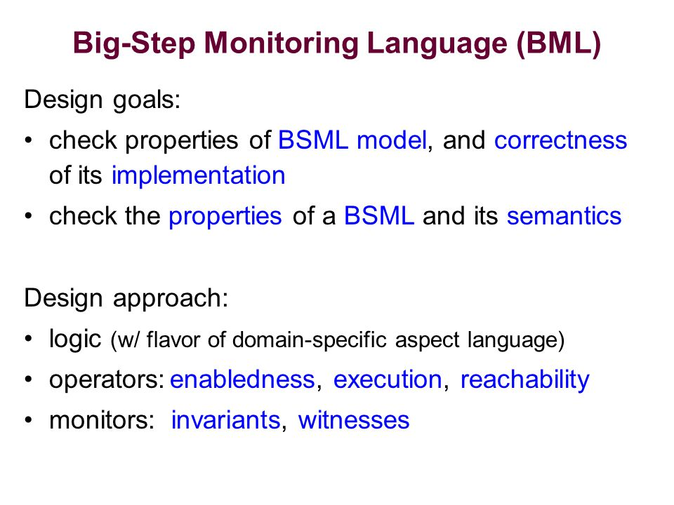 Big-Step Monitoring Language (BML) Design goals: check properties of BSML model, and correctness of its implementation check the properties of a BSML and its semantics Design approach: logic (w/ flavor of domain-specific aspect language) operators:enabledness, execution, reachability monitors: invariants, witnesses