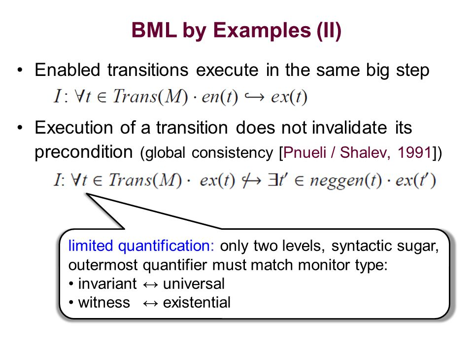 BML by Examples (II) Enabled transitions execute in the same big step Execution of a transition does not invalidate its precondition (global consistency [Pnueli / Shalev, 1991]) limited quantification: only two levels, syntactic sugar, outermost quantifier must match monitor type: invariant↔ universal witness↔ existential
