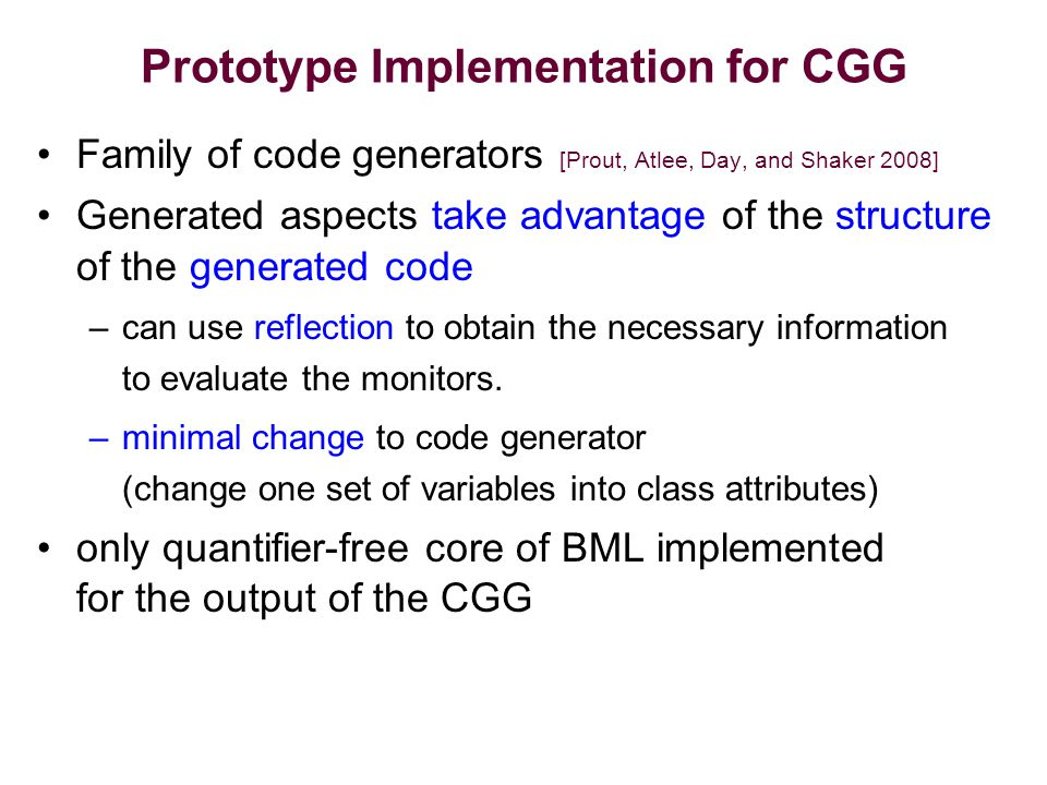 Prototype Implementation for CGG Family of code generators [Prout, Atlee, Day, and Shaker 2008] Generated aspects take advantage of the structure of the generated code –can use reflection to obtain the necessary information to evaluate the monitors.