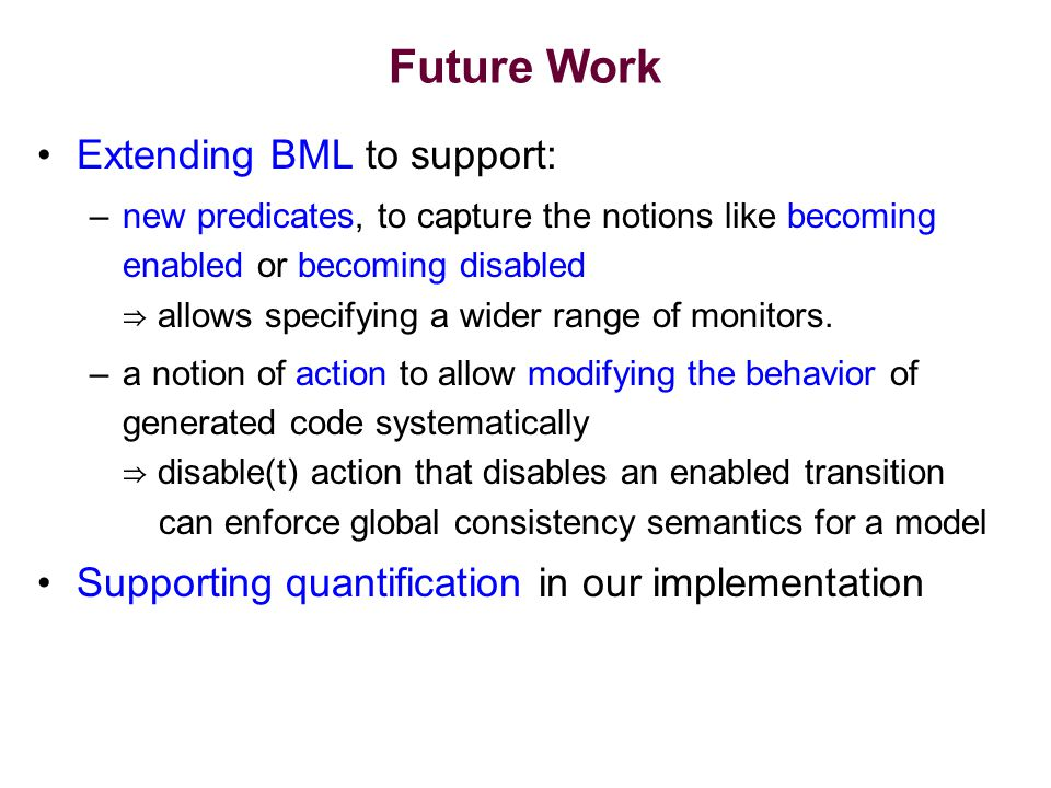 Future Work Extending BML to support: –new predicates, to capture the notions like becoming enabled or becoming disabled ⇒ allows specifying a wider range of monitors.