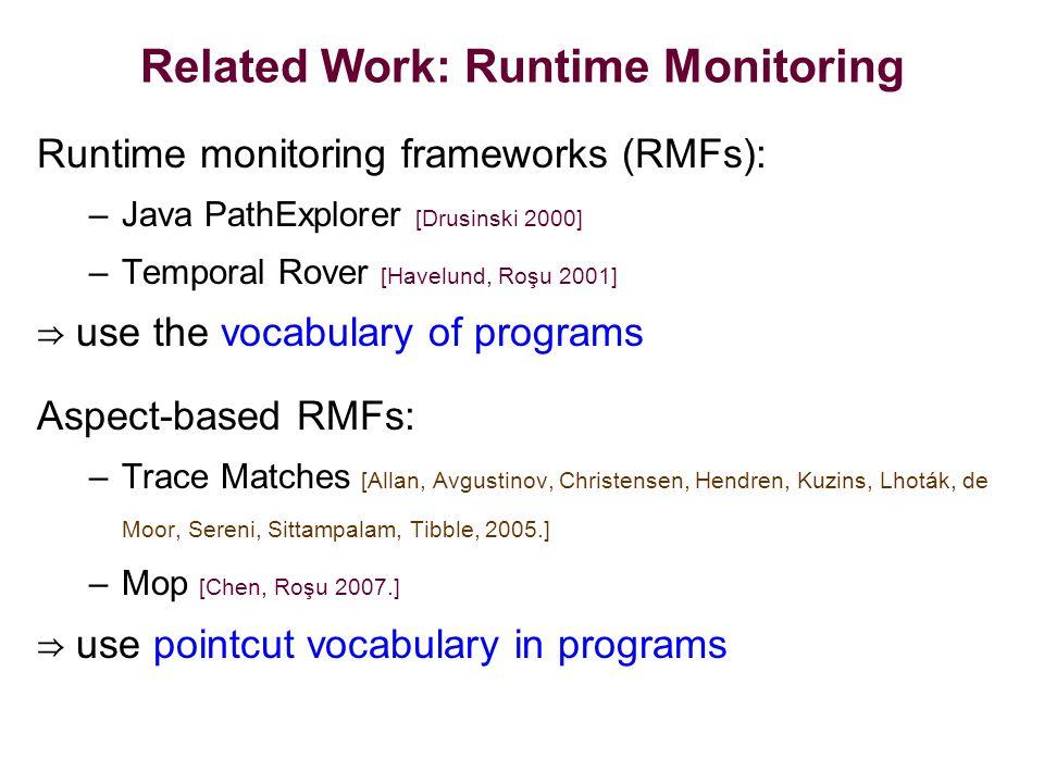 Related Work: Runtime Monitoring Runtime monitoring frameworks (RMFs): –Java PathExplorer [Drusinski 2000] –Temporal Rover [Havelund, Roşu 2001] ⇒ use the vocabulary of programs Aspect-based RMFs: –Trace Matches [Allan, Avgustinov, Christensen, Hendren, Kuzins, Lhoták, de Moor, Sereni, Sittampalam, Tibble, 2005.] –Mop [Chen, Roşu 2007.] ⇒ use pointcut vocabulary in programs
