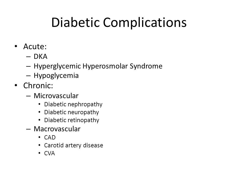 Diabetic Complications Acute: – DKA – Hyperglycemic Hyperosmolar Syndrome – Hypoglycemia Chronic: – Microvascular Diabetic nephropathy Diabetic neurop