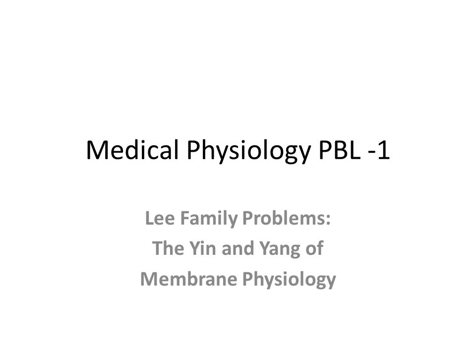 Medical Physiology PBL -1 Lee Family Problems: The Yin and Yang of Membrane Physiology