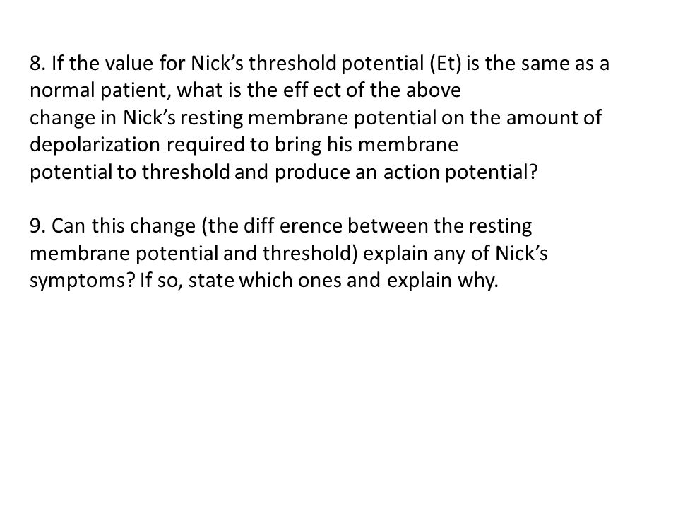 8. If the value for Nick's threshold potential (Et) is the same as a normal patient, what is the eff ect of the above change in Nick's resting membran