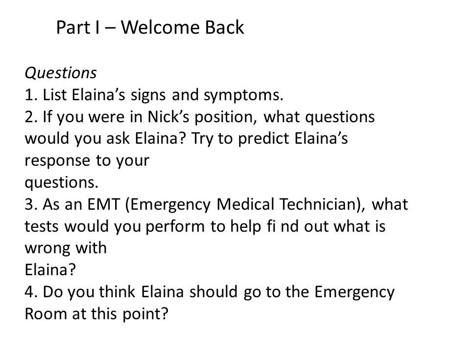 Part I – Welcome Back Questions 1. List Elaina's signs and symptoms. 2. If you were in Nick's position, what questions would you ask Elaina? Try to pr
