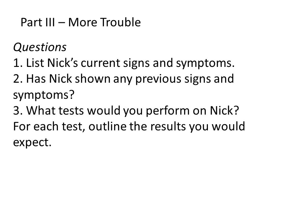 Part III – More Trouble Questions 1. List Nick's current signs and symptoms. 2. Has Nick shown any previous signs and symptoms? 3. What tests would yo