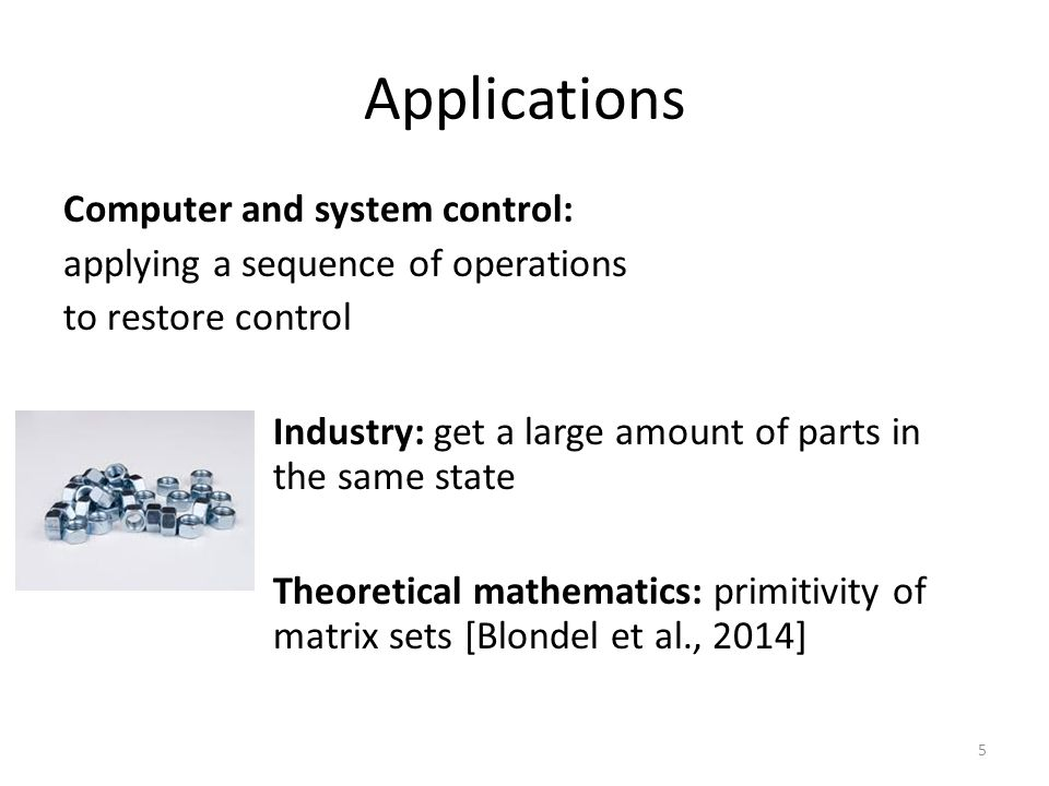 Applications Computer and system control: applying a sequence of operations to restore control Industry: get a large amount of parts in the same state Theoretical mathematics: primitivity of matrix sets [Blondel et al., 2014] 5