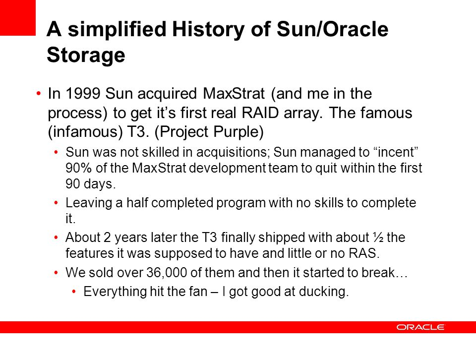 A simplified History of Sun/Oracle Storage In 1999 Sun acquired MaxStrat (and me in the process) to get it's first real RAID array.