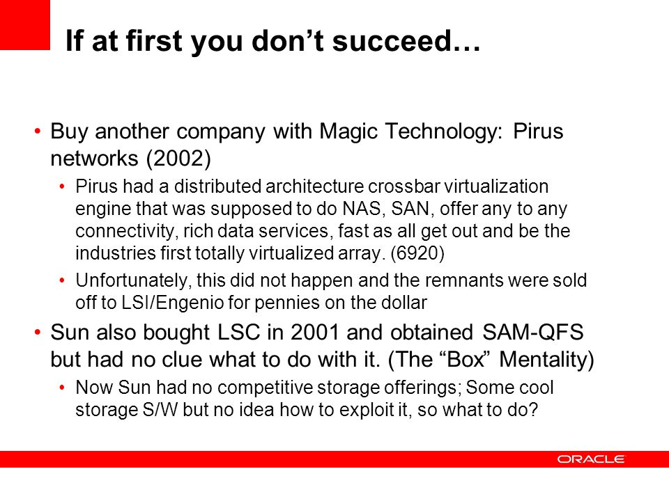 If at first you don't succeed… Buy another company with Magic Technology: Pirus networks (2002) Pirus had a distributed architecture crossbar virtualization engine that was supposed to do NAS, SAN, offer any to any connectivity, rich data services, fast as all get out and be the industries first totally virtualized array.
