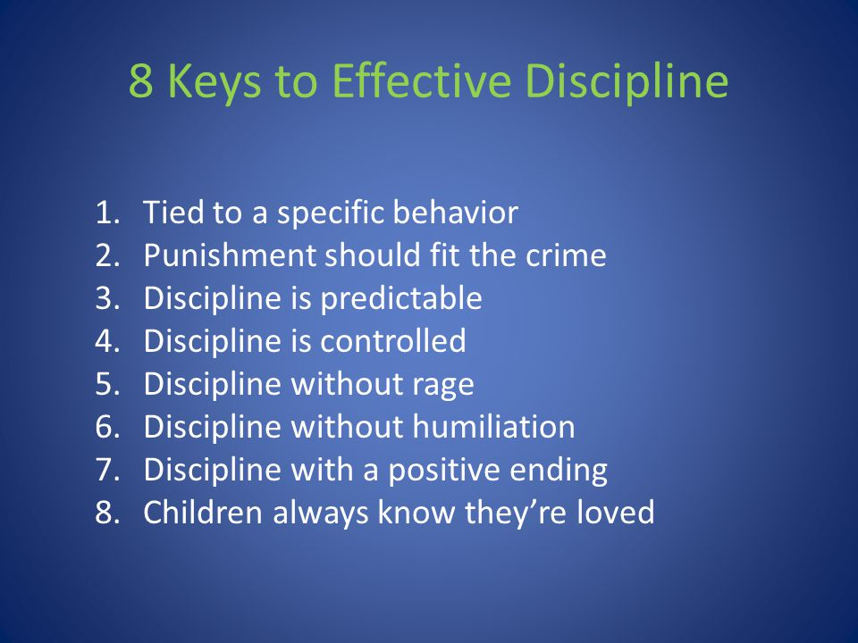 8 Keys to Effective Discipline 1.Tied to a specific behavior 2.Punishment should fit the crime 3.Discipline is predictable 4.Discipline is controlled