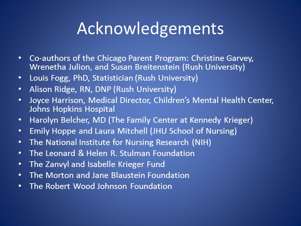 Acknowledgements Co-authors of the Chicago Parent Program: Christine Garvey, Wrenetha Julion, and Susan Breitenstein (Rush University) Louis Fogg, PhD