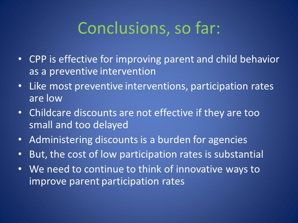 Conclusions, so far: CPP is effective for improving parent and child behavior as a preventive intervention Like most preventive interventions, partici
